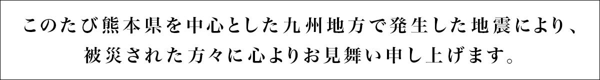 このたび熊本県を中心とした九州地方で発生した地震により、被災された方々に心よりお見舞い申し上げます。