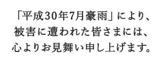 「平成30年7月豪雨」により、被害に遭われた皆さまには、心よりお見舞い申し上げます。
