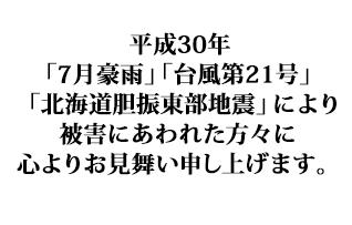 平成30年「7月豪雨」「台風第21号」「北海道胆振東部地震」により被害にあわれた方々に心よりお見舞い申し上げます。